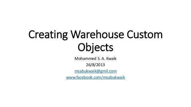 Creating Warehouse Custom Objects Mohammed S. A. Kwaik 26/8/2013 msabukwaik@gmil.com www.facebook.com/msabukwaik