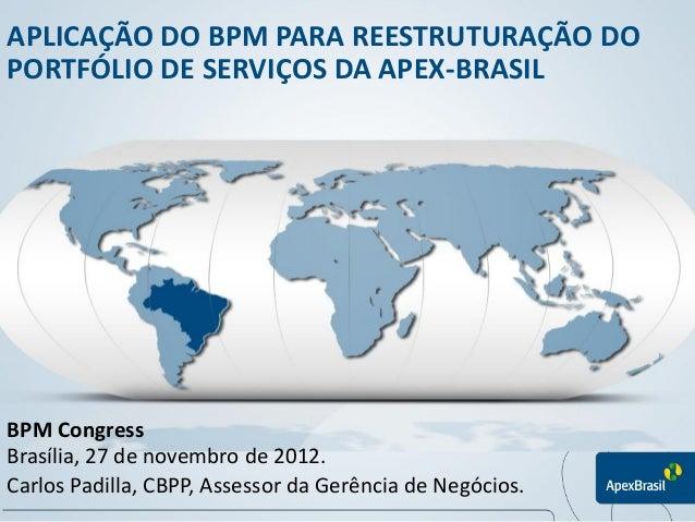 APLICAÇÃO DO BPM PARA REESTRUTURAÇÃO DO PORTFÓLIO DE SERVIÇOS DA APEX-BRASIL BPM Congress Carlos Padilla, CBPP, Assessor d...