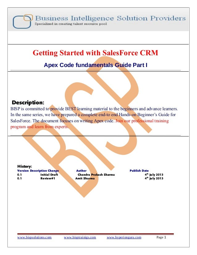 Getting Started with SalesForce CRM Apex Code fundamentals Guide Part I  Description: BISP is committed to provide BEST le...
