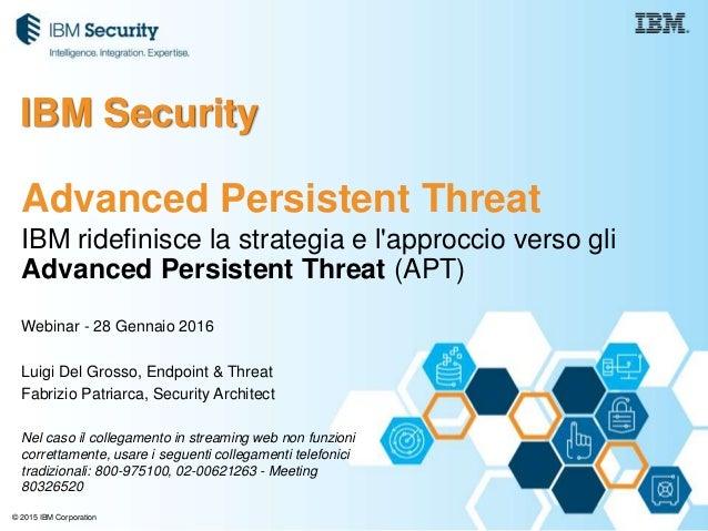 © 2015 IBM Corporation IBM ridefinisce la strategia e l'approccio verso gli Advanced Persistent Threat (APT) Webinar - 28 ...