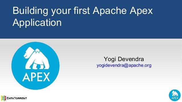 Yogi Devendra yogidevendra@apache.org Building your first Apache Apex Application