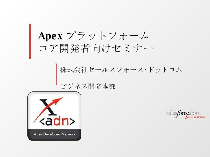 株式会社セールスフォース・ドットコム  ビジネス開発本部 Apex プラットフォーム  コア開発者向けセミナー