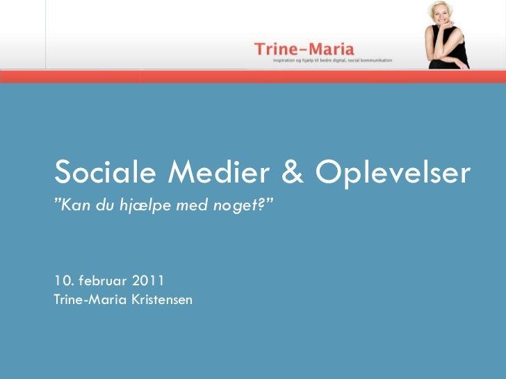 """Sociale Medier & Oplevelser""""Kan du hjælpe med noget?""""10. februar 2011Trine-Maria Kristensen"""