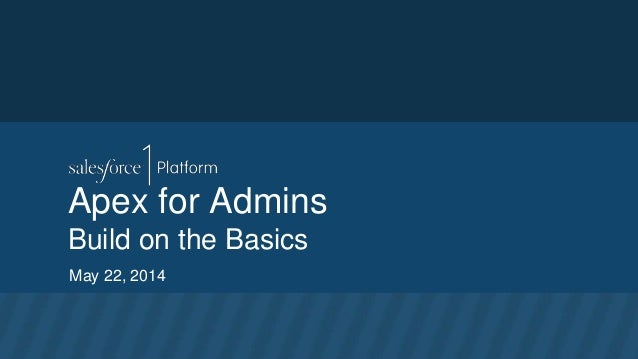 Apex for Admins Build on the Basics May 22, 2014