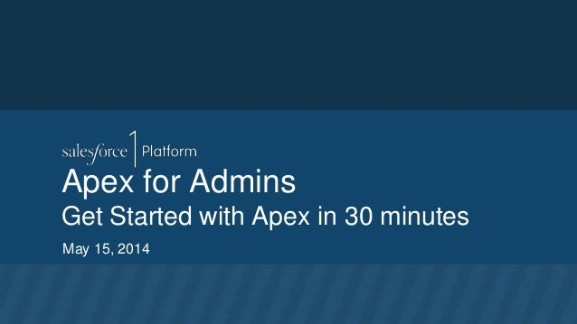 Apex for Admins Get Started with Apex in 30 minutes May 15, 2014