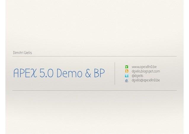 Dimitri Gielis APEX 5.0 Demo & BP www.apexRnD.be dgielis.blogspot.com @dgielis dgielis@apexRnD.be