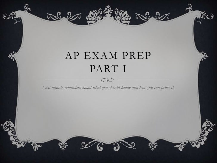 AP EXAM PREP                PART ILast-minute reminders about what you should know and how you can prove it.