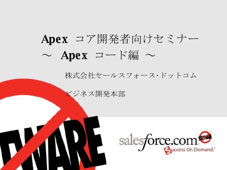 株式会社セールスフォース・ドットコム  ビジネス開発本部 Apex  コア開発者向けセミナー ~  Apex  コード編 ~