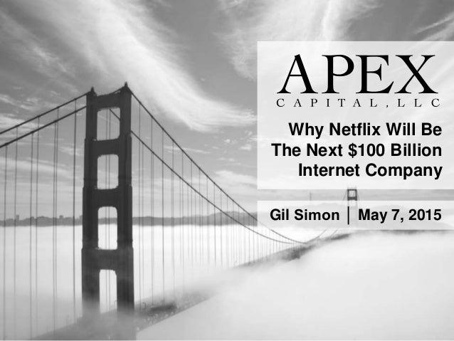 Why Netflix Will Be The Next $100 Billion Internet Company Gil Simon │ May 7, 2015