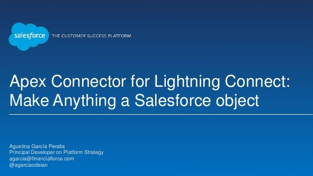 Apex Connector for Lightning Connect: Make Anything a Salesforce object Agustina García Peralta Principal Developer on Pla...