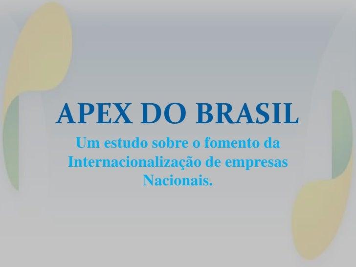 APEX DO BRASIL Um estudo sobre o fomento daInternacionalização de empresas           Nacionais.