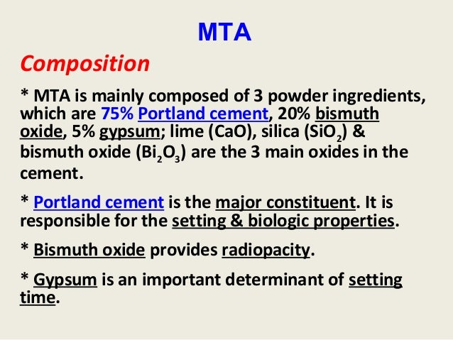 MTAComposition* MTA is mainly composed of 3 powder ingredients,which are 75% Portland cement, 20% bismuthoxide, 5% gypsum;...