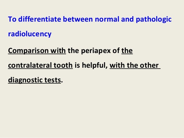 To differentiate between normal and pathologicradiolucencyComparison with the periapex of thecontralateral tooth is helpfu...