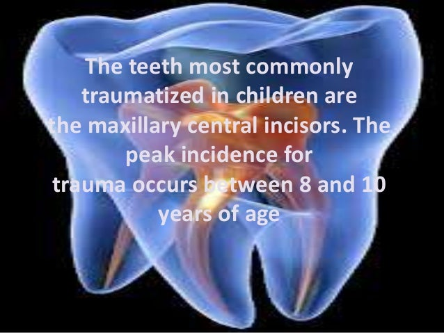 The teeth most commonly  traumatized in children are  the maxillary central incisors. The  peak incidence for  trauma occu...