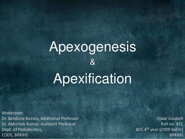 Apexogenesis & Apexification Ujwal Gautam Roll no. 431 BDS 4th year (2009 batch) BPKIHS Moderator: Dr. Bandana Koirala, Ad...
