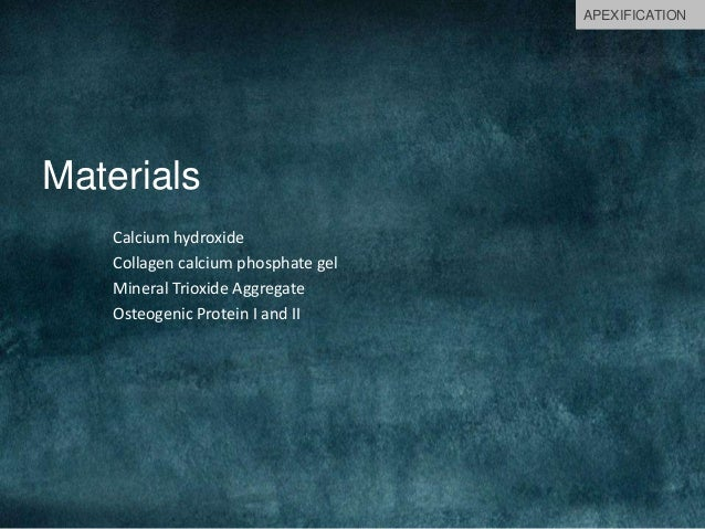 Materials Calcium hydroxide Collagen calcium phosphate gel Mineral Trioxide Aggregate Osteogenic Protein I and II APEXIFIC...