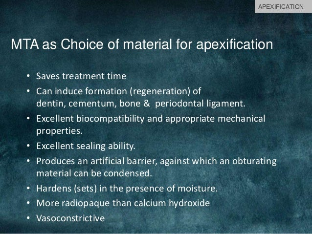 MTA as Choice of material for apexification • Saves treatment time • Can induce formation (regeneration) of dentin, cement...