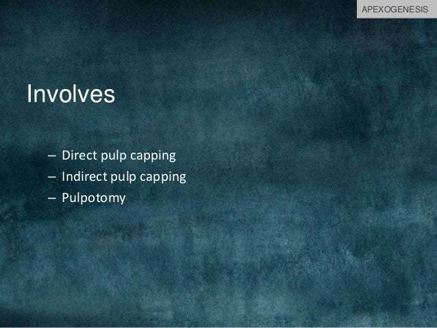 Involves – Direct pulp capping – Indirect pulp capping – Pulpotomy APEXOGENESIS