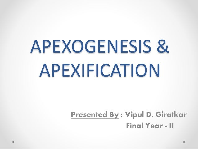 APEXOGENESIS & APEXIFICATION Presented By : Vipul D. Giratkar Final Year - II