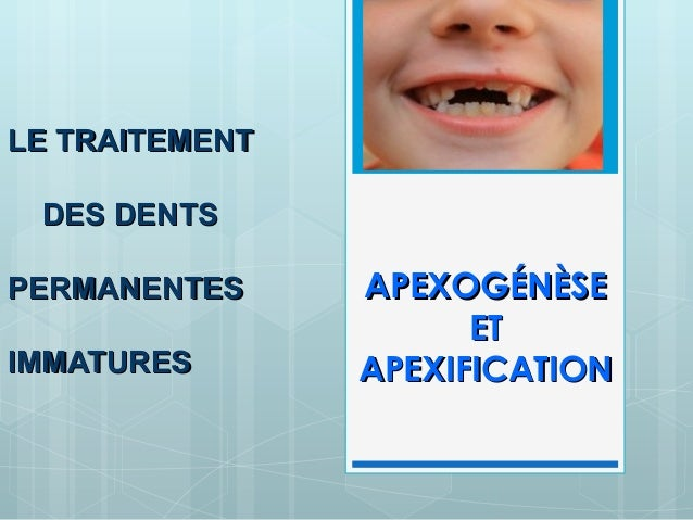 LE TRAITEMENT DES DENTSPERMANENTES     APEXOGÉNÈSE                      ETIMMATURES       APEXIFICATION