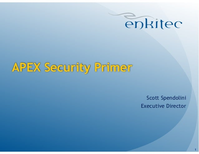 APEX Security Primer Scott Spendolini Executive Director 1