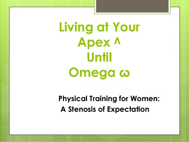 Living at Your    Apex ^     Until  Omega ωPhysical Training for Women:A Stenosis of Expectation