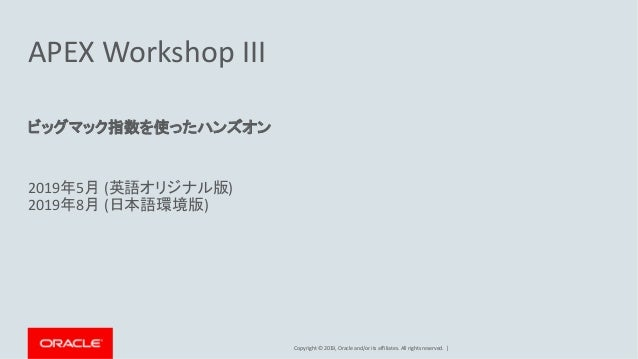 Copyright © 2019, Oracle and/or its affiliates. All rights reserved. | APEX Workshop III ビッグマック指数を使ったハンズオン 2019年5月 (英語オリジナ...