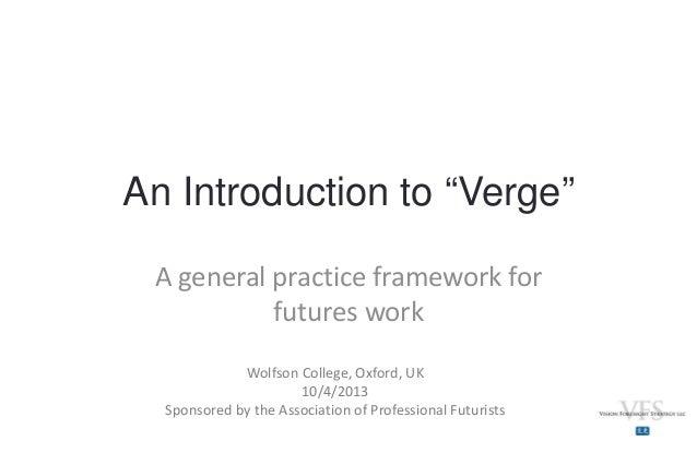 "An Introduction to ""Verge"" Ageneralpracticeframeworkfor futureswork Wolfson College,Oxford,UK 10/4/2013 Sponsored..."