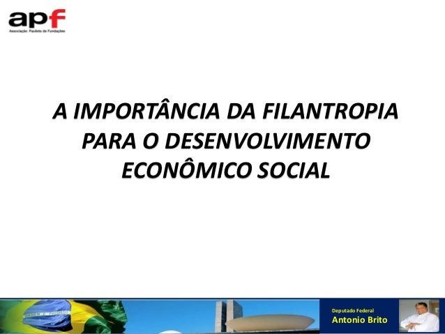Deputado Federal Antonio Brito A IMPORTÂNCIA DA FILANTROPIA PARA O DESENVOLVIMENTO ECONÔMICO SOCIAL