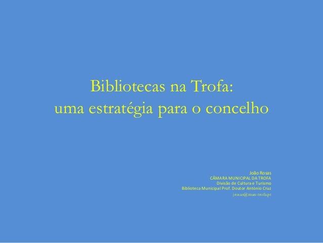 Bibliotecas na Trofa: uma estratégia para o concelho  João Rosas CÂMARA MUNICIPAL DA TROFA Divisão de Cultura e Turismo Bi...