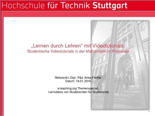 """1 """"Lernen durch Lehren"""" mit Videotutorials: Studentische Videotutorials in der Mathematik im Praxistest Referentin: Dipl.-..."""