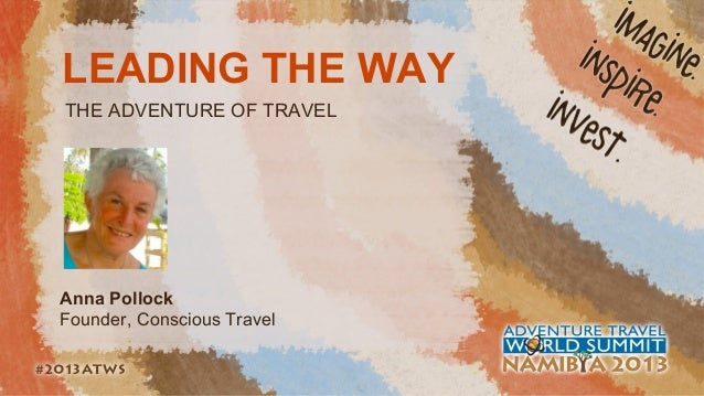 LEADING THE WAY THE ADVENTURE OF TRAVEL  Anna Pollock Founder, Conscious Travel