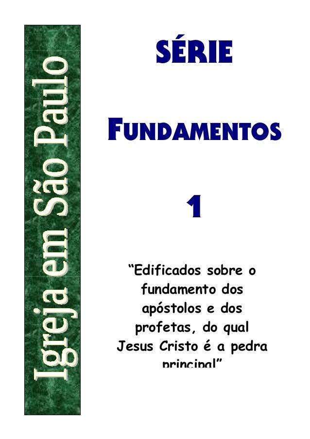 """SÉRIEFUNDAMENTOS         1 """"Edificados sobre o   fundamento dos   apóstolos e dos  profetas, do qualJesus Cristo é a pedra..."""