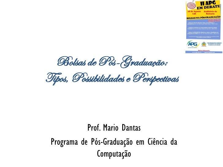 Bolsas de Pós-Graduação:Tipos, Possibilidades e Perspectivas            Prof. Mario Dantas Programa de Pós-Graduação em Ci...
