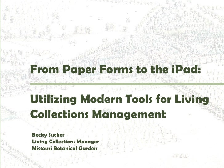 From Paper Forms to the iPad:Utilizing Modern Tools for LivingCollections ManagementBecky SucherLiving Collections Manager...