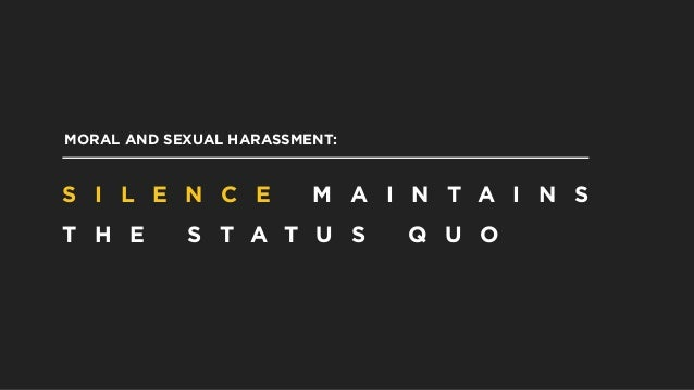 MORAL AND SEXUAL HARASSMENT: S I L E N C E M A I N T A I N S T H E S T A T U S Q U O
