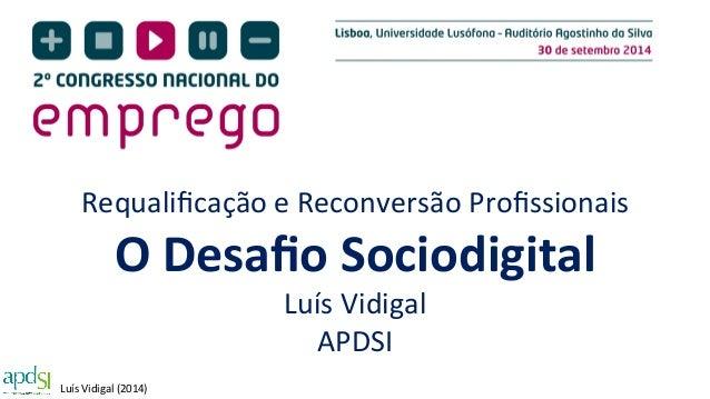 Requalificação  e  Reconversão  Profissionais  O  Desafio  Sociodigital  Luís  Vidigal  (2014)  Luís  Vidigal  APDSI