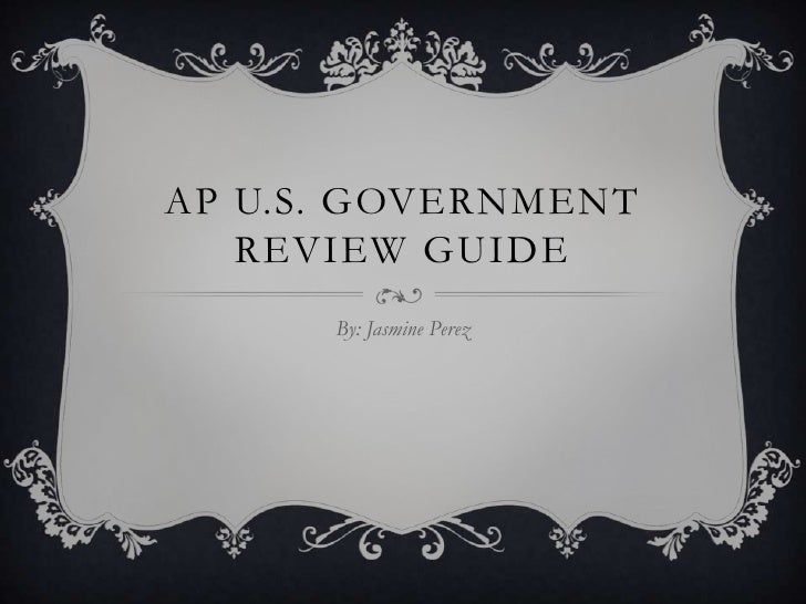 AP U.S. GOVERNMENT   REVIEW GUIDE      By: Jasmine Perez