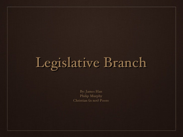 Legislative Branch By: James Han Philip Murphy Christian (is not) Poore