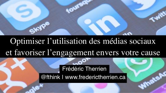 Optimiser l'utilisation des médias sociaux et favoriser l'engagement envers votre cause @fthink | www.frederictherrien.ca ...