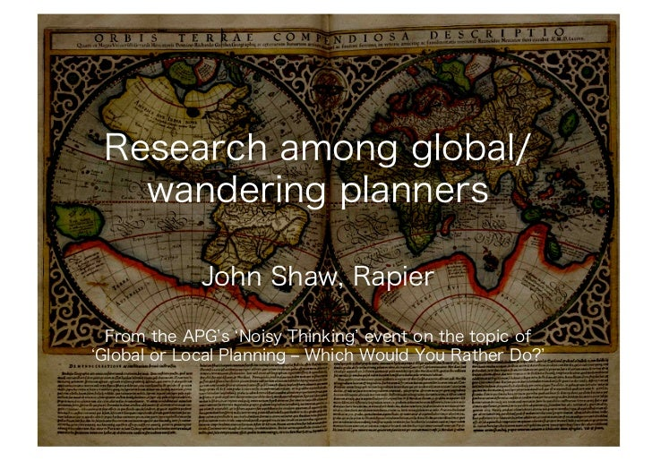 Research among global/   wandering planners            John Shaw, Rapier From the APG s Noisy Thinking event on the topic ...