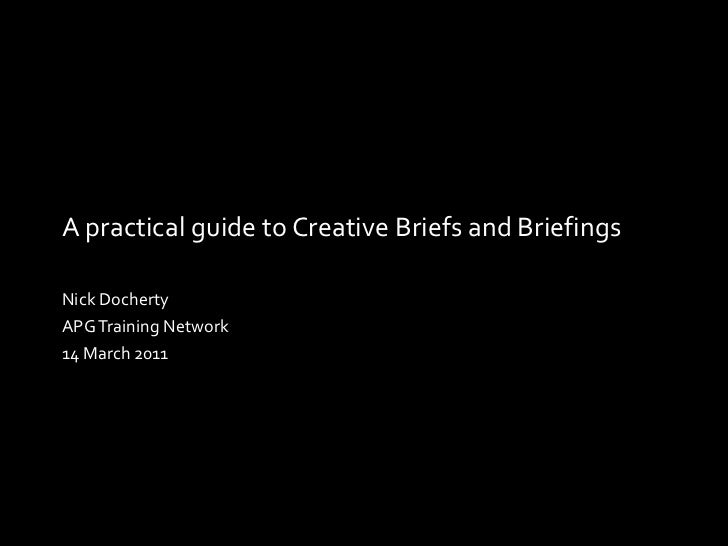 A practical guide to Creative Briefs and Briefings Nick Docherty APG Training Network 14 March 2011