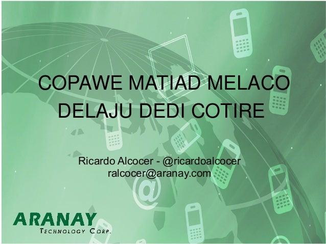 COPAWE MATIAD MELACO DELAJU DEDI COTIRE Ricardo Alcocer - @ricardoalcocer ralcocer@aranay.com