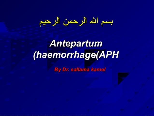 بسم ال الرحمن الرحيم   Antepartum(haemorrhage(APH     By Dr. sallama kamel