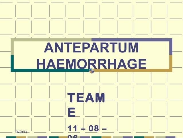 06/29/13 ANTEPARTUM HAEMORRHAGE TEAM E 11 – 08 –