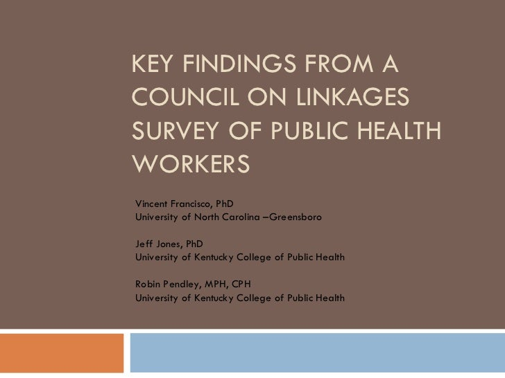 KEY FINDINGS FROM A COUNCIL ON LINKAGES SURVEY OF PUBLIC HEALTH WORKERS Vincent Francisco, PhD University of North Carolin...