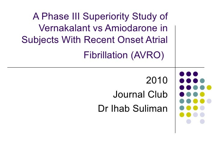A Phase III Superiority Study of Vernakalant vs Amiodarone in Subjects With Recent Onset Atrial Fibrillation (AVRO)   2010...