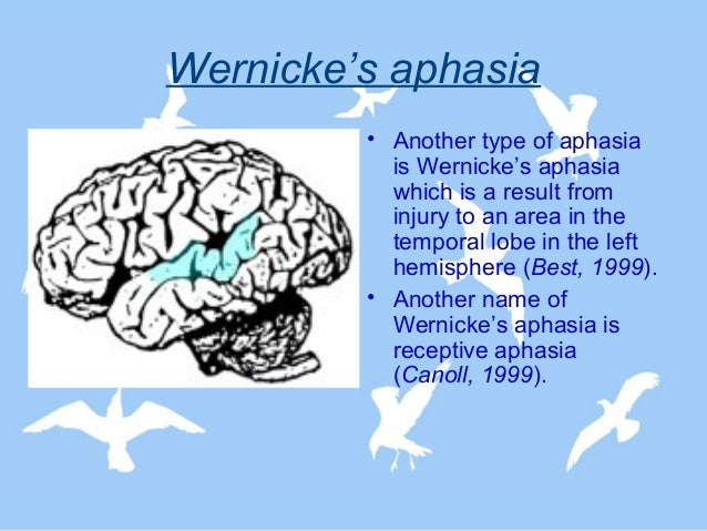 wernicke's aphasia Main article: aphasia receptive aphasia, also known as wernicke's aphasia, fluent aphasia,, logagnosia or sensory aphasia in clinical neuropsychology and cognitive neuropsychology, is a type of aphasia often (but not always) caused by neurological damage to wernicke's area.