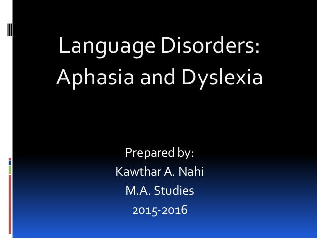 Language Disorders: Aphasia and Dyslexia Prepared by: Kawthar A. Nahi M.A. Studies 2015-2016
