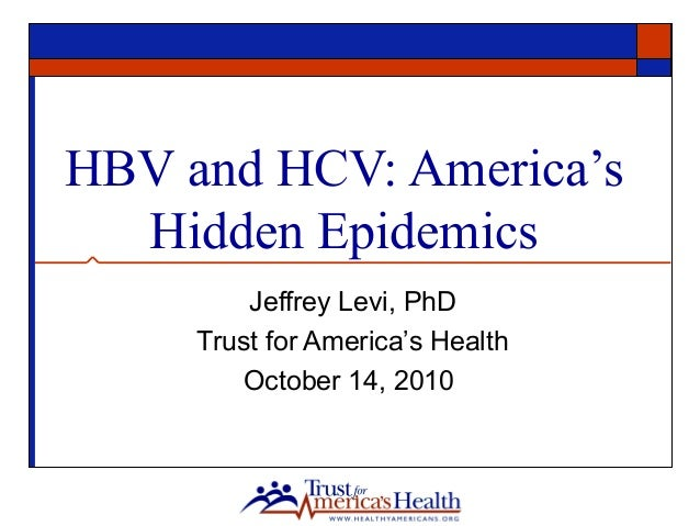 HBV and HCV: America's Hidden Epidemics Jeffrey Levi, PhD Trust for America's Health October 14, 2010
